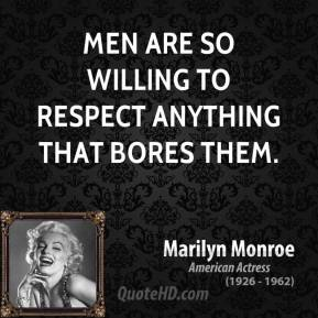 Marilyn Monroe - Men are so willing to respect anything that bores them.