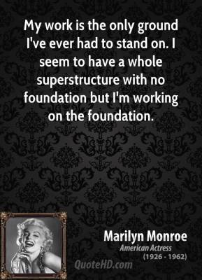 My work is the only ground I've ever had to stand on. I seem to have a whole superstructure with no foundation but I'm working on the foundation.