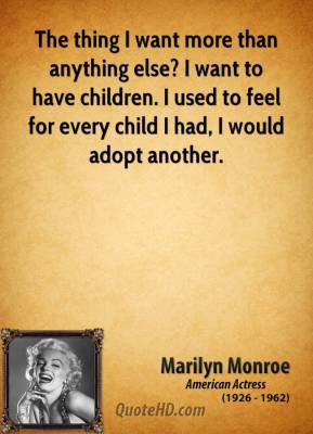 Marilyn Monroe - The thing I want more than anything else? I want to have children. I used to feel for every child I had, I would adopt another.