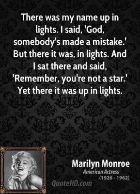 Marilyn Monroe - There was my name up in lights. I said, 'God, somebody's made a mistake.' But there it was, in lights. And I sat there and said, 'Remember, you're not a star.' Yet there it was up in lights.