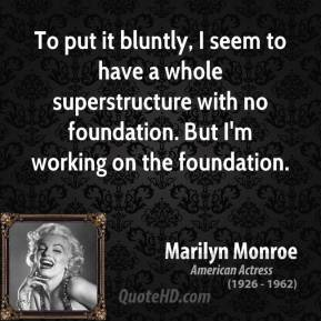 Marilyn Monroe - To put it bluntly, I seem to have a whole superstructure with no foundation. But I'm working on the foundation.