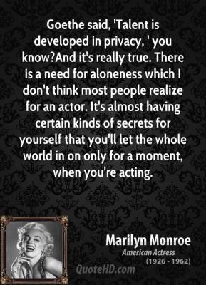 Goethe said, 'Talent is developed in privacy, ' you know?And it's really true. There is a need for aloneness which I don't think most people realize for an actor. It's almost having certain kinds of secrets for yourself that you'll let the whole world in on only for a moment, when you're acting.