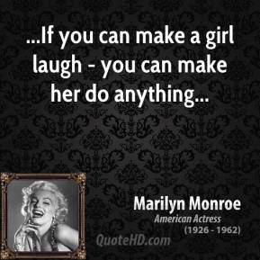 Marilyn Monroe  - ...If you can make a girl laugh - you can make her do anything...