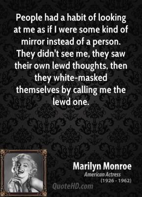 People had a habit of looking at me as if I were some kind of mirror instead of a person. They didn't see me, they saw their own lewd thoughts, then they white-masked themselves by calling me the lewd one.