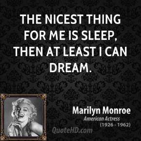 Marilyn Monroe  - the nicest thing for me is sleep, then at least i can dream.