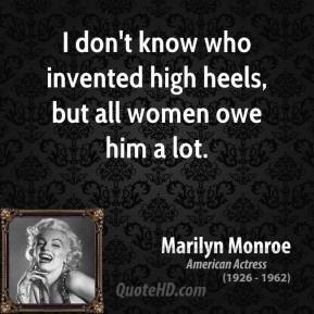 Marilyn Monroe - I don't know who invented high heels, but all women owe him a lot.