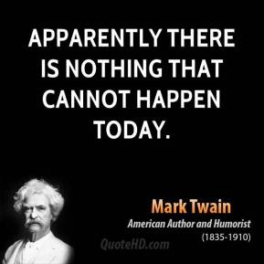 Mark Twain - Apparently there is nothing that cannot happen today.