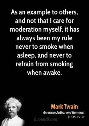 As an example to others, and not that I care for moderation myself, it has always been my rule never to smoke when asleep, and never to refrain from smoking when awake.