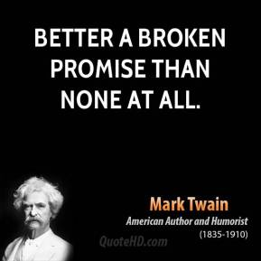 Better a broken promise than none at all.