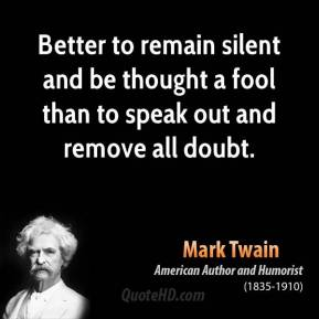 Mark Twain - Better to remain silent and be thought a fool than to speak out and remove all doubt.
