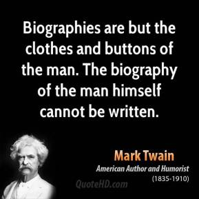 Biographies are but the clothes and buttons of the man. The biography of the man himself cannot be written.