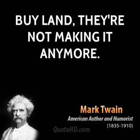 Buy land, they're not making it anymore.