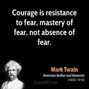 Mark Twain - Courage is resistance to fear, mastery of fear, not absence of fear.