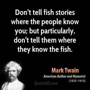 Mark Twain - Don't tell fish stories where the people know you; but particularly, don't tell them where they know the fish.