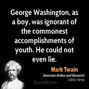 Mark Twain - George Washington, as a boy, was ignorant of the commonest accomplishments of youth. He could not even lie.