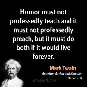Humor must not professedly teach and it must not professedly preach, but it must do both if it would live forever.