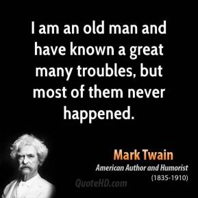 Mark Twain - I am an old man and have known a great many troubles, but most of them never happened.