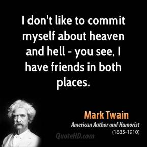 Mark Twain - I don't like to commit myself about heaven and hell - you see, I have friends in both places.