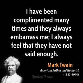 I have been complimented many times and they always embarrass me; I always feel that they have not said enough.