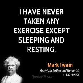 Mark Twain - I have never taken any exercise except sleeping and resting.