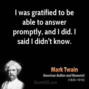 Mark Twain - I was gratified to be able to answer promptly, and I did. I said I didn't know.