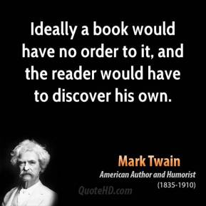 Mark Twain - Ideally a book would have no order to it, and the reader would have to discover his own.