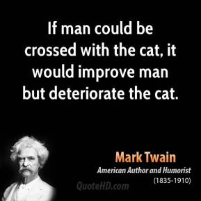 Mark Twain - If man could be crossed with the cat, it would improve man but deteriorate the cat.