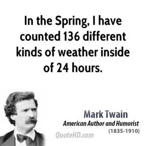 Mark Twain - In the Spring, I have counted 136 different kinds of weather inside of 24 hours.