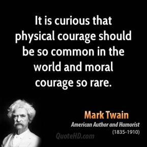 It is curious that physical courage should be so common in the world and moral courage so rare.