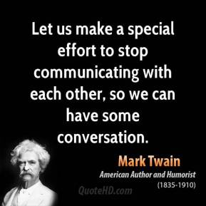 Let us make a special effort to stop communicating with each other, so we can have some conversation.