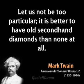 Let us not be too particular; it is better to have old secondhand diamonds than none at all.