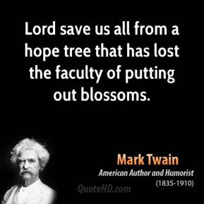 Mark Twain - Lord save us all from a hope tree that has lost the faculty of putting out blossoms.