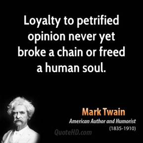 Mark Twain - Loyalty to petrified opinion never yet broke a chain or freed a human soul.