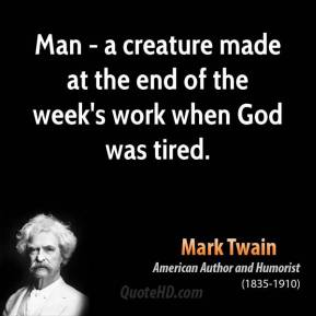 Mark Twain - Man - a creature made at the end of the week's work when God was tired.