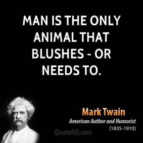 Man is the only animal that blushes - or needs to.