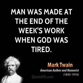 Man was made at the end of the week's work when God was tired.