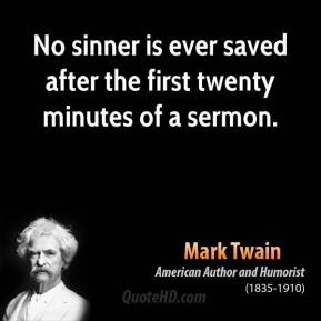Mark Twain - No sinner is ever saved after the first twenty minutes of a sermon.