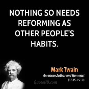 Mark Twain - Nothing so needs reforming as other people's habits.