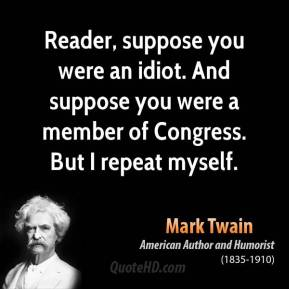 Mark Twain - Reader, suppose you were an idiot. And suppose you were a member of Congress. But I repeat myself.