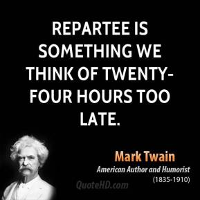 Repartee is something we think of twenty-four hours too late.