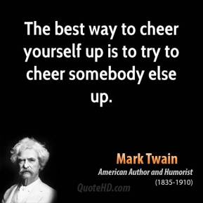 The best way to cheer yourself up is to try to cheer somebody else up.