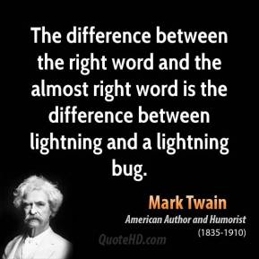 Mark Twain - The difference between the right word and the almost right word is the difference between lightning and a lightning bug.