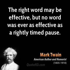 Mark Twain - The right word may be effective, but no word was ever as effective as a rightly timed pause.