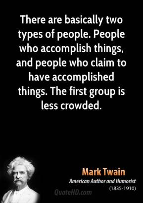 Mark Twain - There are basically two types of people. People who accomplish things, and people who claim to have accomplished things. The first group is less crowded.