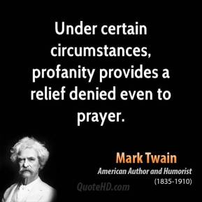 Mark Twain - Under certain circumstances, profanity provides a relief denied even to prayer.
