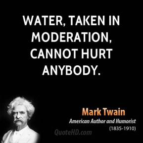 Water, taken in moderation, cannot hurt anybody.
