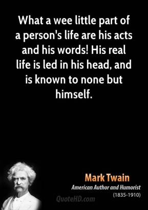 Mark Twain - What a wee little part of a person's life are his acts and his words! His real life is led in his head, and is known to none but himself.