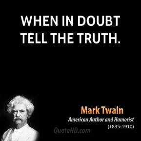 Mark Twain - When in doubt tell the truth.