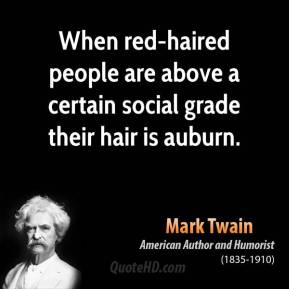 Mark Twain - When red-haired people are above a certain social grade their hair is auburn.