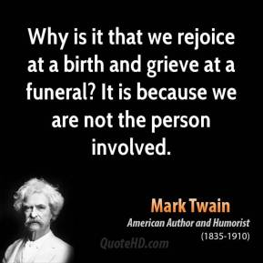 Mark Twain - Why is it that we rejoice at a birth and grieve at a funeral? It is because we are not the person involved.